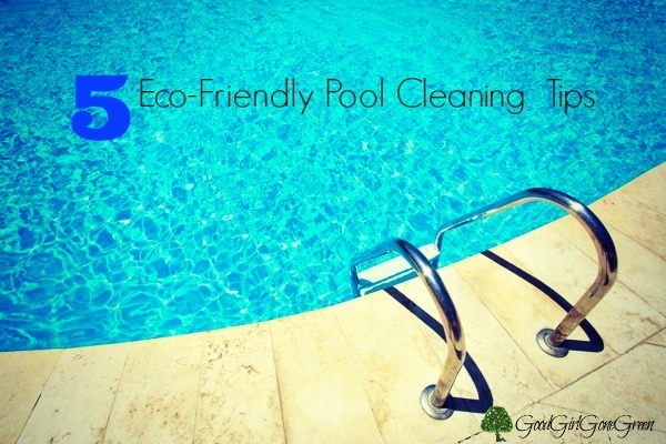 Pool Cleaning Tips 5 eco-friendly tips to keep your pool clean - good girl gone green