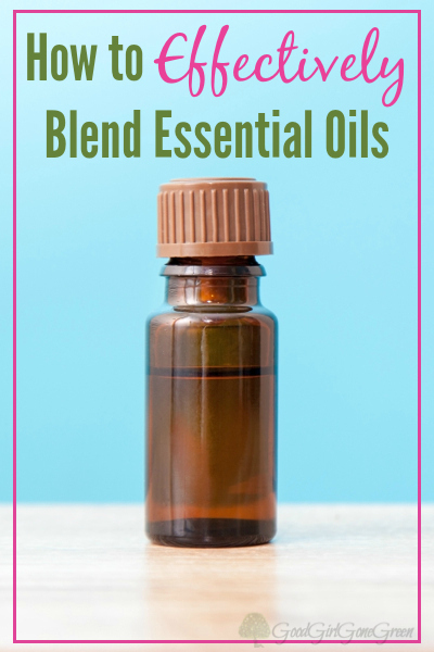 How to Effectively Blend Essential Oils GoodGirlGoneGreen.com