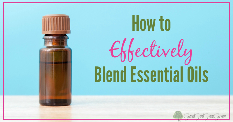 How to Effectively Blend Essential Oils GoodGirlGoneGreen