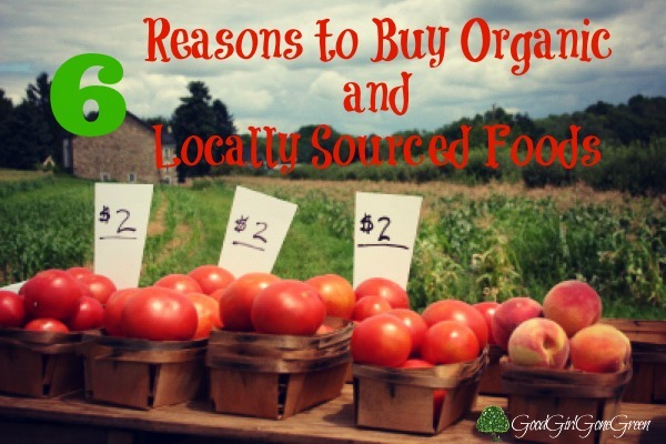 6 Reasons to Buy #Organic and Locally Sourced Foods #Local @GGirlGGreen