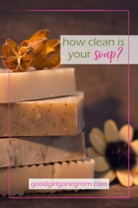 Would you Eat your Soap - GoodGirlGoneGreen.com