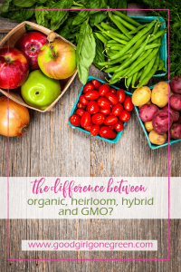 What Is The Difference Between Organic, Heirloom, Hybrid, and GMO GoodGirlGoneGreen.com